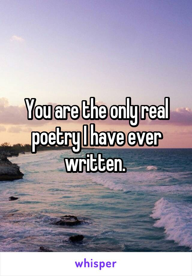 You are the only real poetry I have ever written.