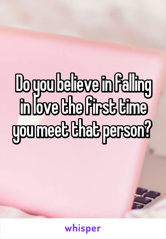Do you believe in falling in love the first time you meet that person?