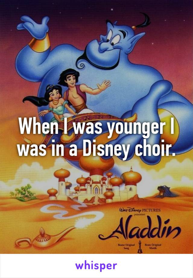 When I was younger I was in a Disney choir.