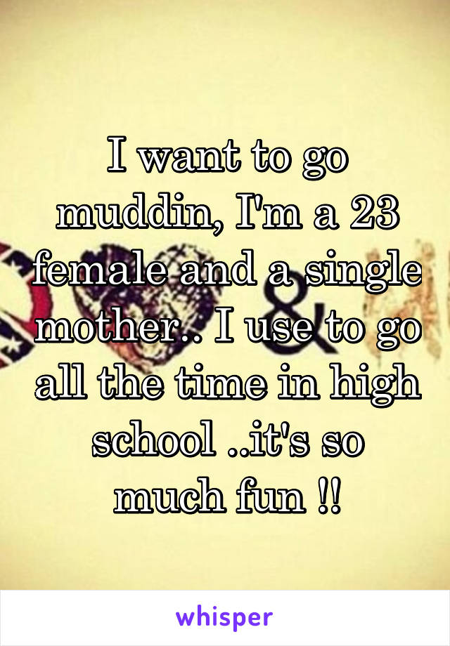 I want to go muddin, I'm a 23 female and a single mother.. I use to go all the time in high school ..it's so much fun !!