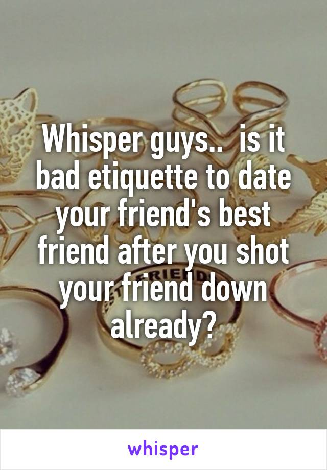 Whisper guys..  is it bad etiquette to date your friend's best friend after you shot your friend down already?