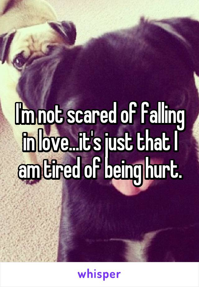 I'm not scared of falling in love...it's just that I am tired of being hurt.