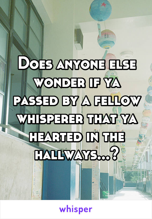 Does anyone else wonder if ya passed by a fellow whisperer that ya hearted in the hallways...?