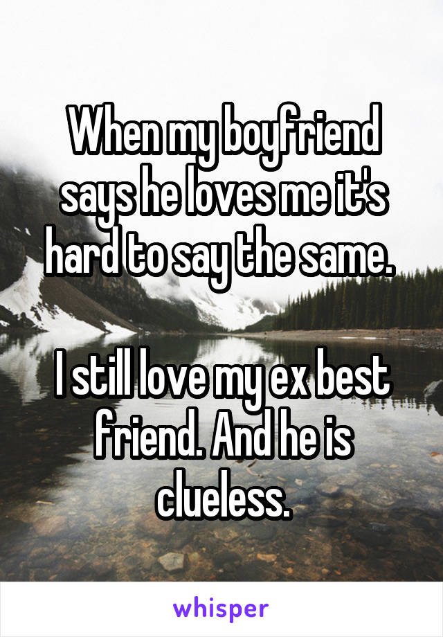 When my boyfriend says he loves me it's hard to say the same.   I still love my ex best friend. And he is clueless.