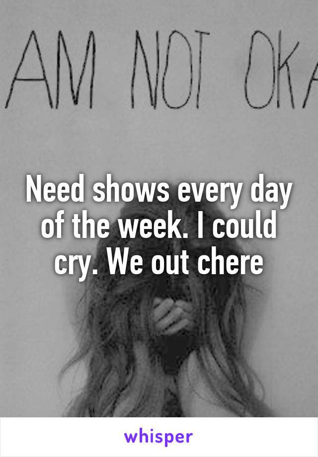 Need shows every day of the week. I could cry. We out chere