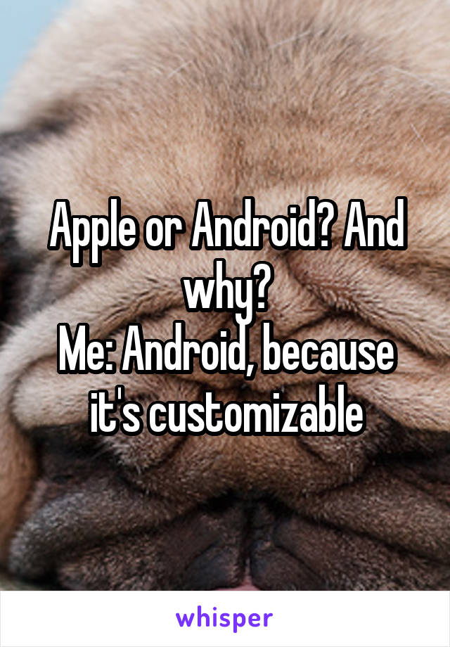 Apple or Android? And why? Me: Android, because it's customizable
