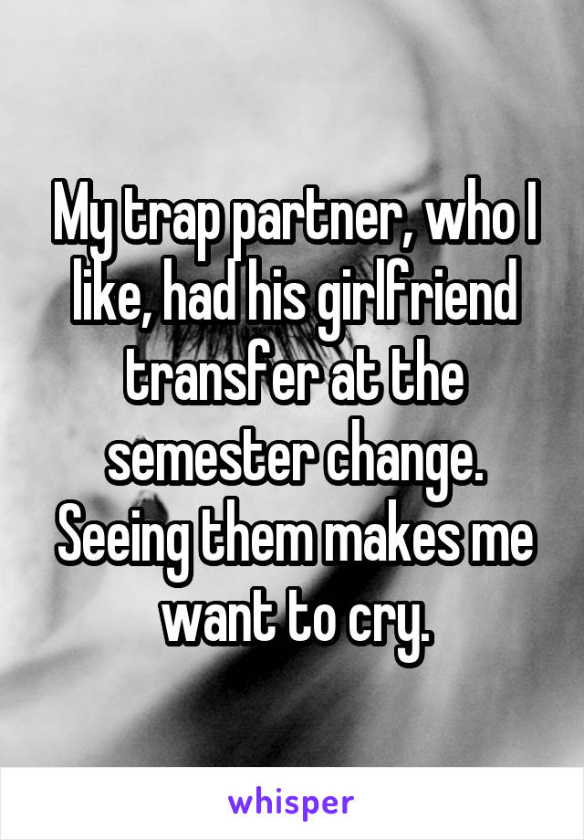 My trap partner, who I like, had his girlfriend transfer at the semester change. Seeing them makes me want to cry.