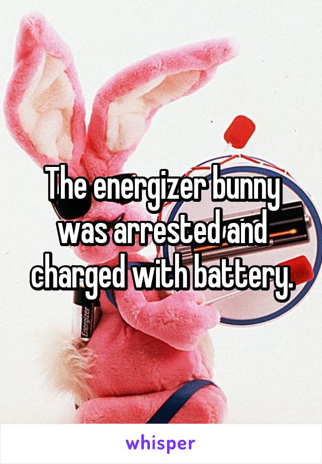 The energizer bunny was arrested and charged with battery.