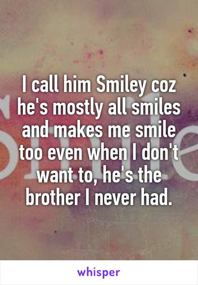 I call him Smiley coz he's mostly all smiles and makes me smile too even when I don't want to, he's the brother I never had.