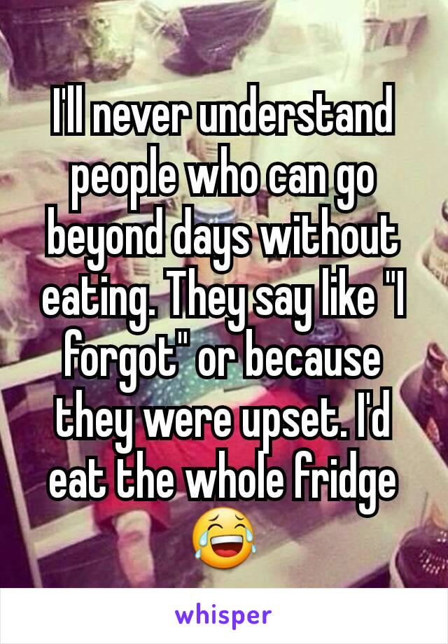 """I'll never understand people who can go beyond days without eating. They say like """"I forgot"""" or because they were upset. I'd eat the whole fridge 😂"""