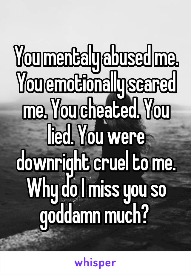 You mentaly abused me. You emotionally scared me. You cheated. You lied. You were downright cruel to me. Why do I miss you so goddamn much?