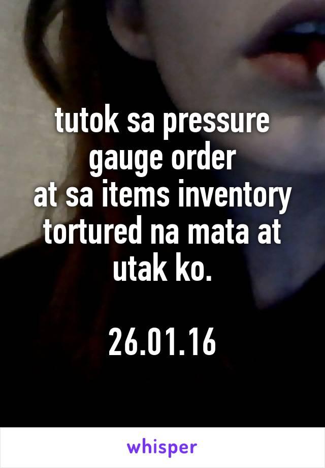 tutok sa pressure gauge order at sa items inventory tortured na mata at utak ko.  26.01.16