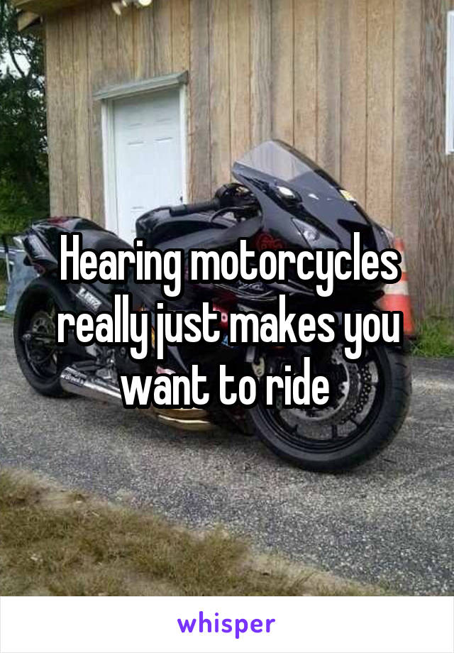 Hearing motorcycles really just makes you want to ride