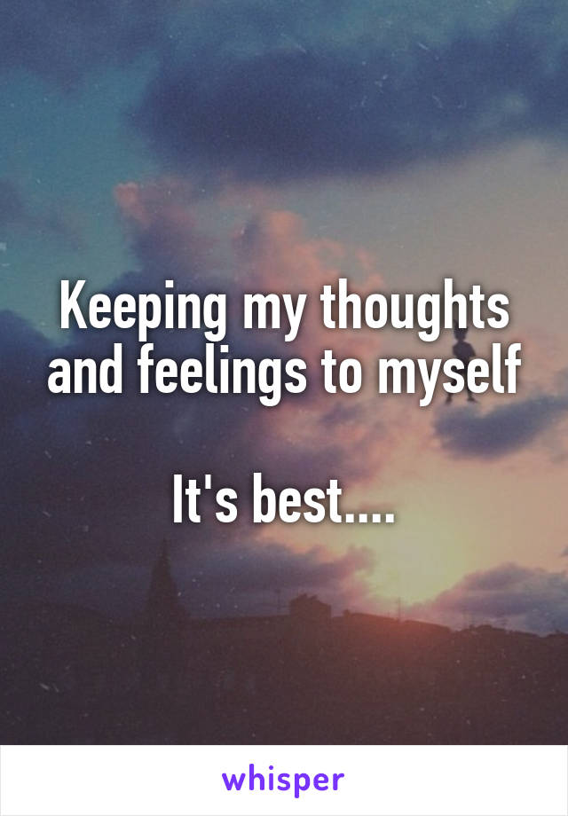 Keeping my thoughts and feelings to myself  It's best....