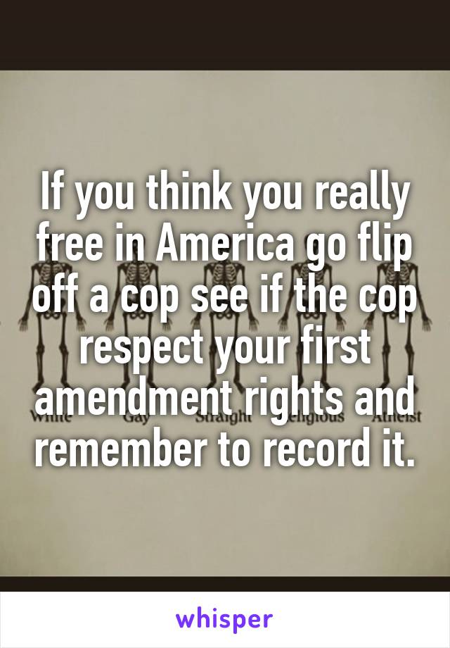If you think you really free in America go flip off a cop see if the cop respect your first amendment rights and remember to record it.