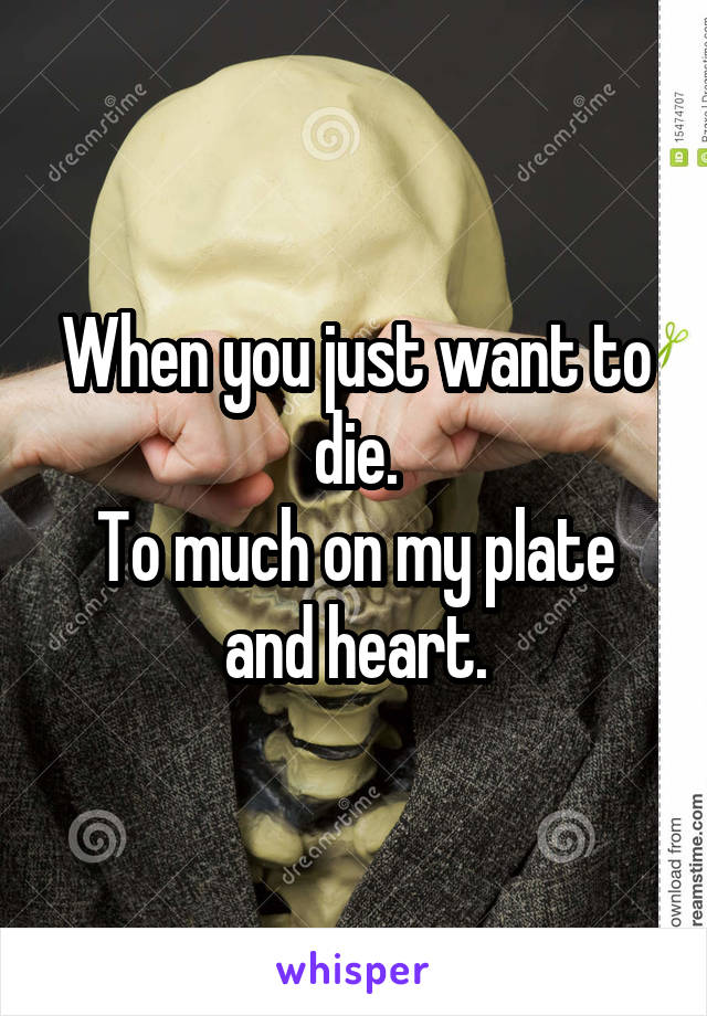 When you just want to die. To much on my plate and heart.