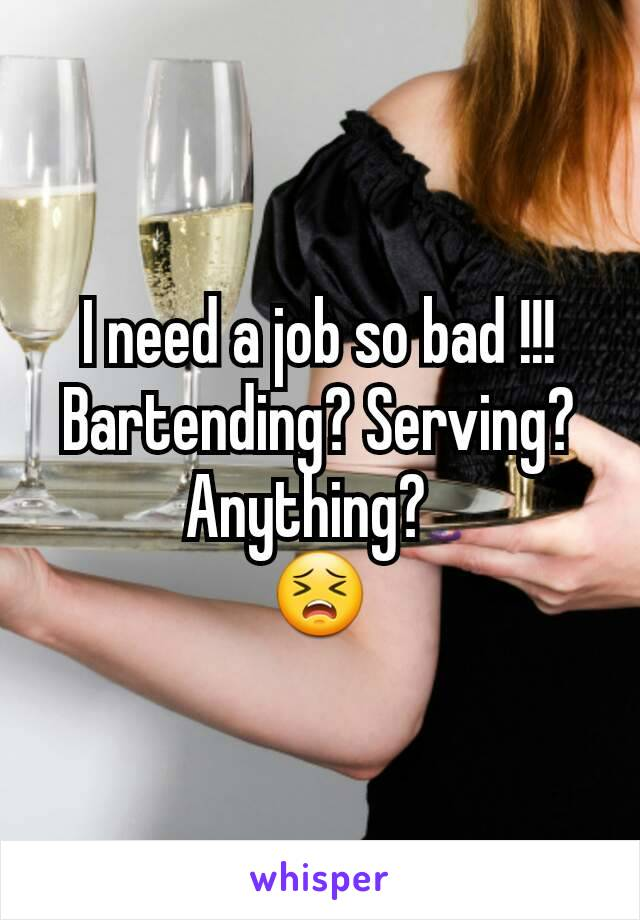 I need a job so bad !!! Bartending? Serving?  Anything?   😣