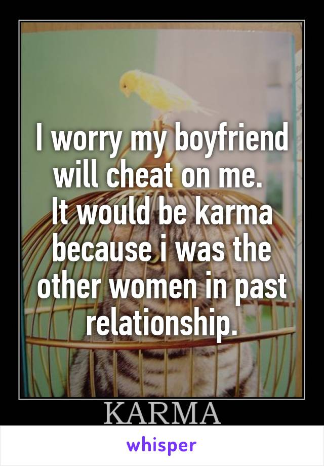 I worry my boyfriend will cheat on me.  It would be karma because i was the other women in past relationship.