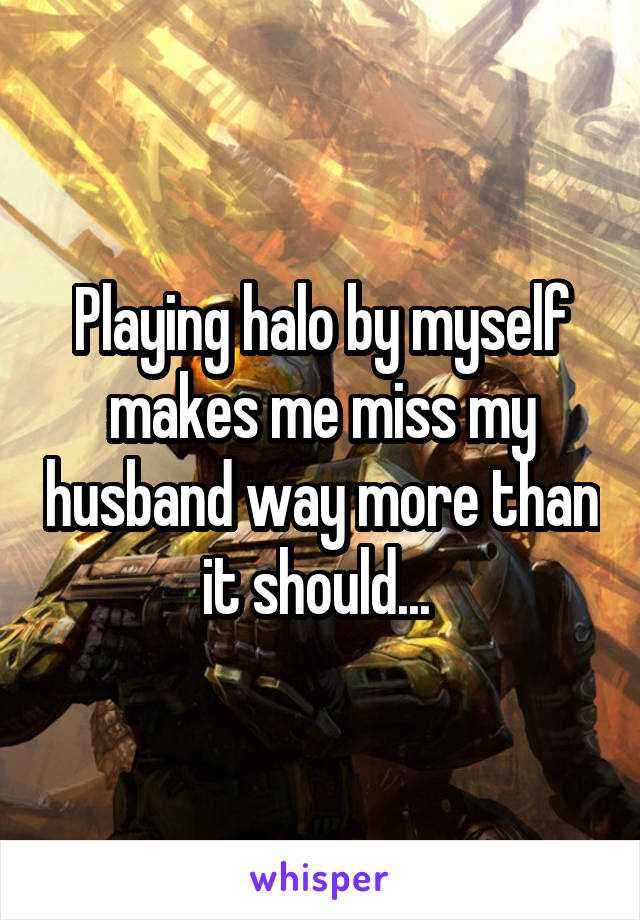 Playing halo by myself makes me miss my husband way more than it should...