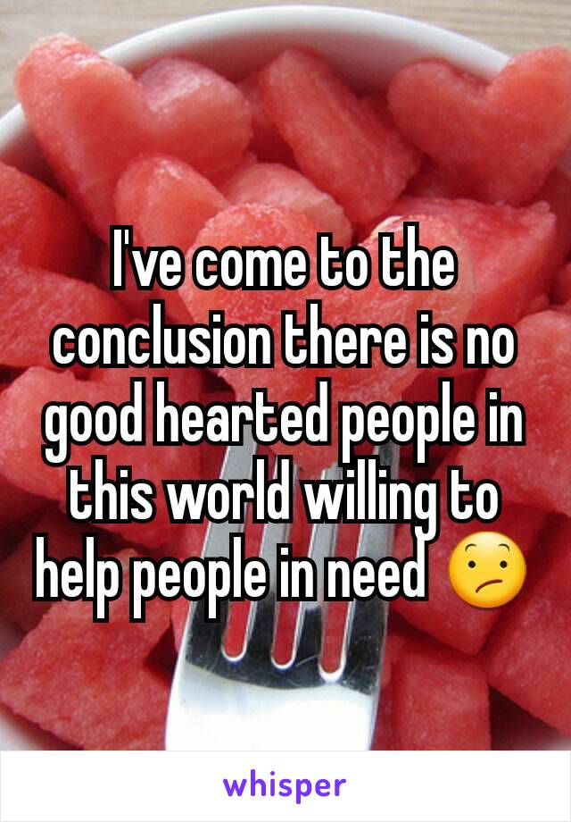 I've come to the conclusion there is no good hearted people in this world willing to help people in need 😕