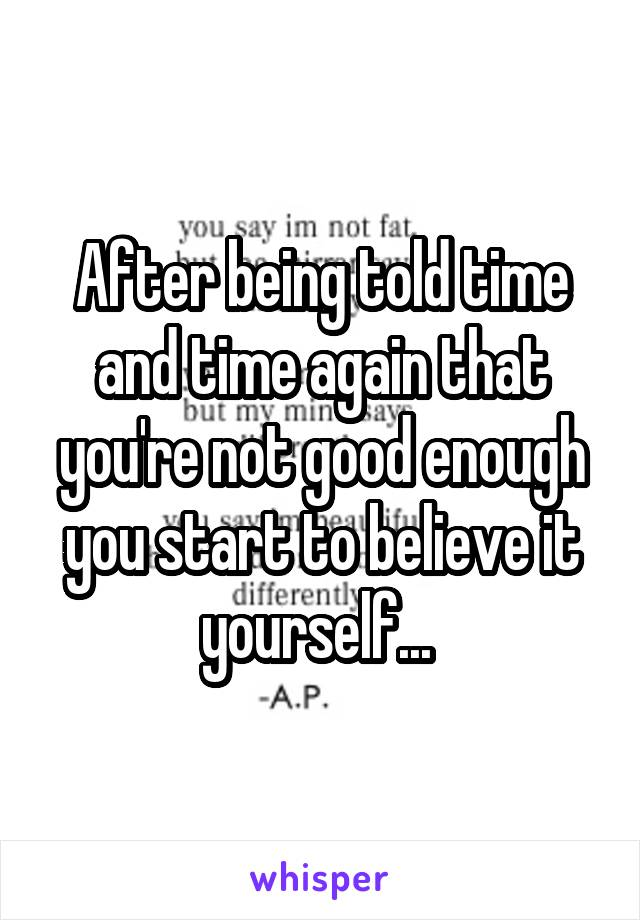After being told time and time again that you're not good enough you start to believe it yourself...