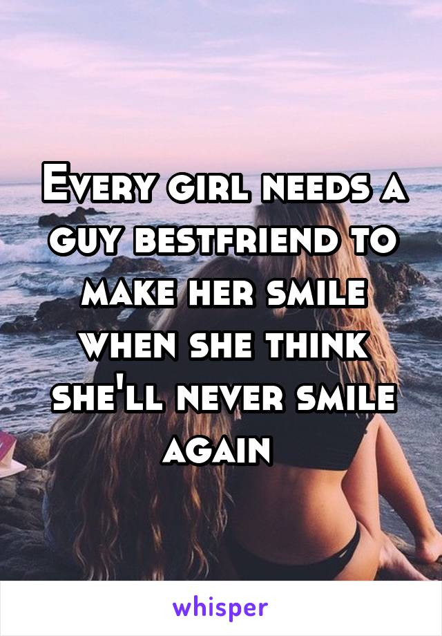 Every girl needs a guy bestfriend to make her smile when she think she'll never smile again