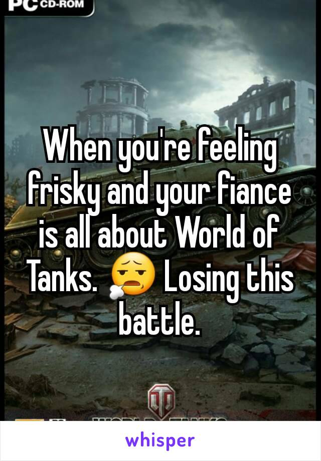 When you're feeling frisky and your fiance is all about World of Tanks. 😧 Losing this battle.