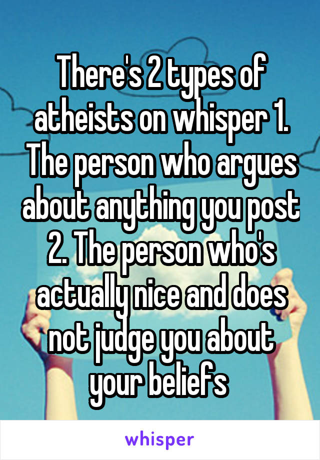 There's 2 types of atheists on whisper 1. The person who argues about anything you post 2. The person who's actually nice and does not judge you about your beliefs