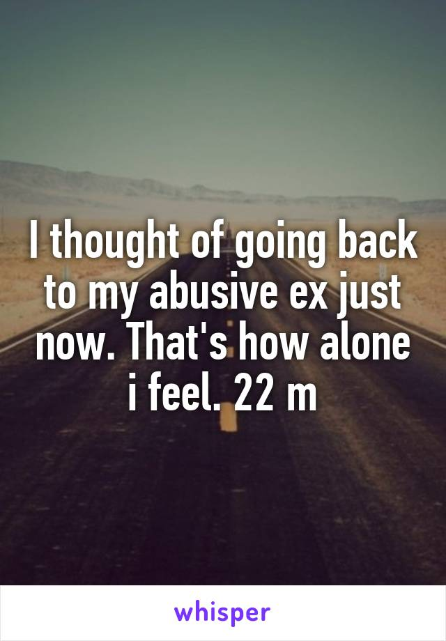 I thought of going back to my abusive ex just now. That's how alone i feel. 22 m