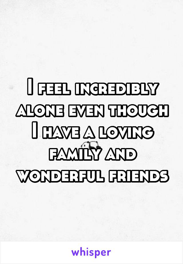 I feel incredibly alone even though I have a loving family and wonderful friends