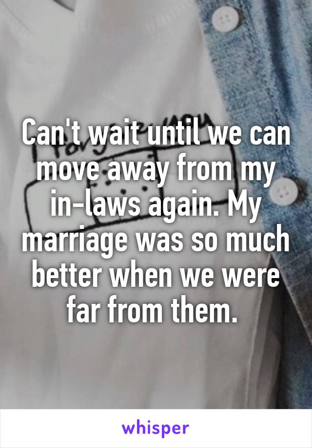 Can't wait until we can move away from my in-laws again. My marriage was so much better when we were far from them.