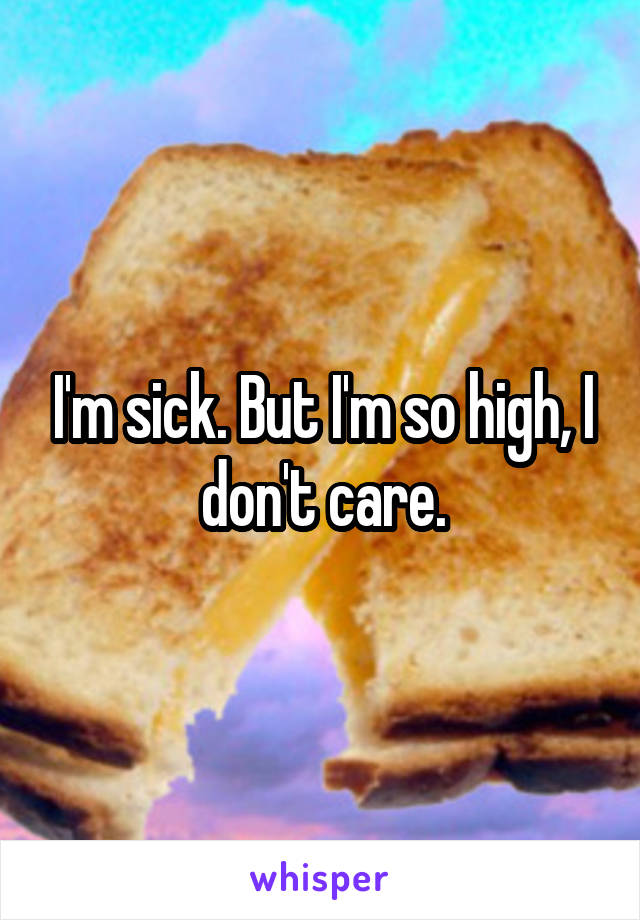 I'm sick. But I'm so high, I don't care.