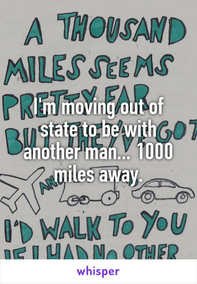 I'm moving out of state to be with another man... 1000 miles away.