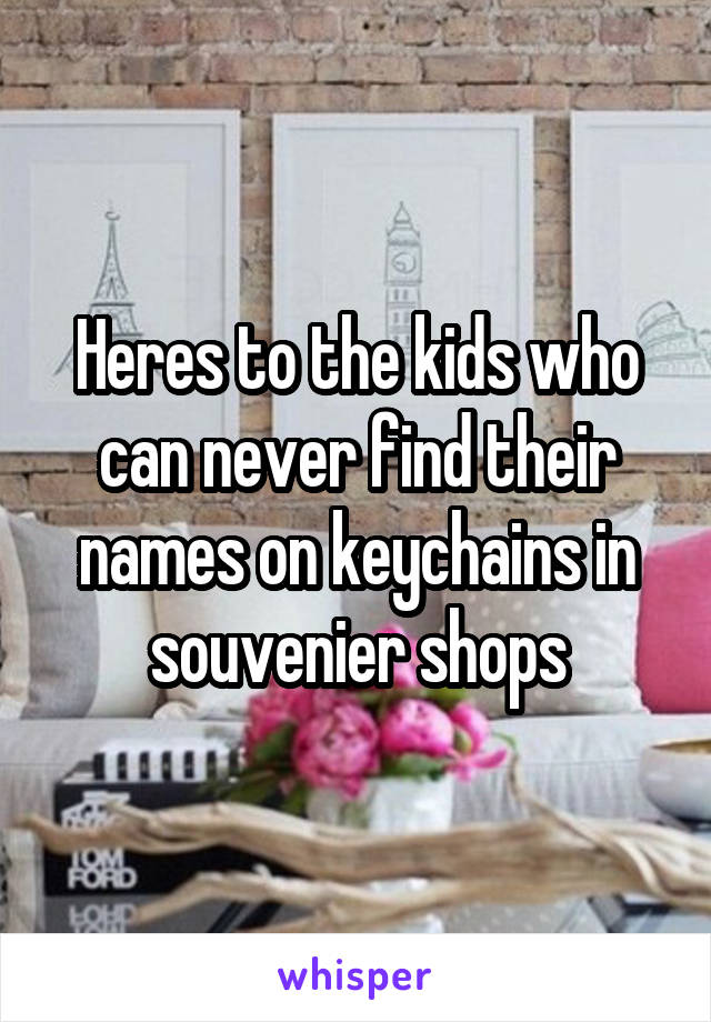 Heres to the kids who can never find their names on keychains in souvenier shops