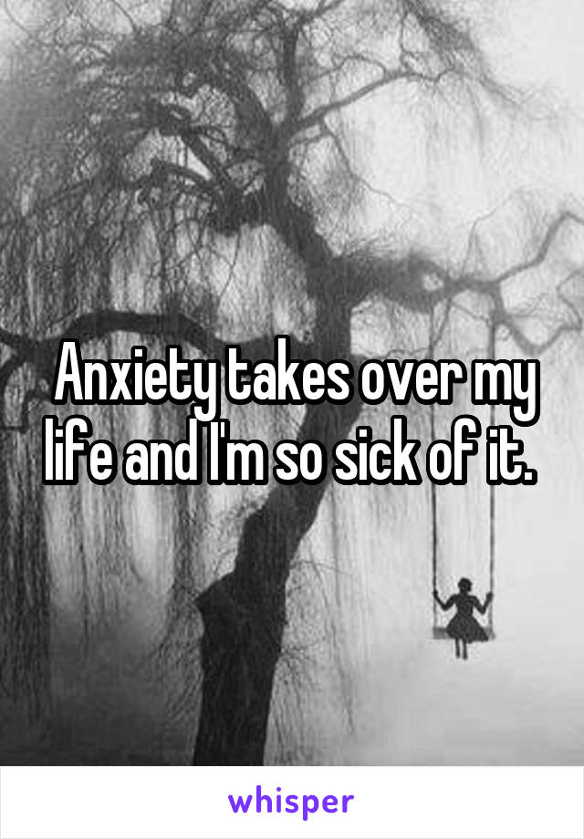 Anxiety takes over my life and I'm so sick of it.
