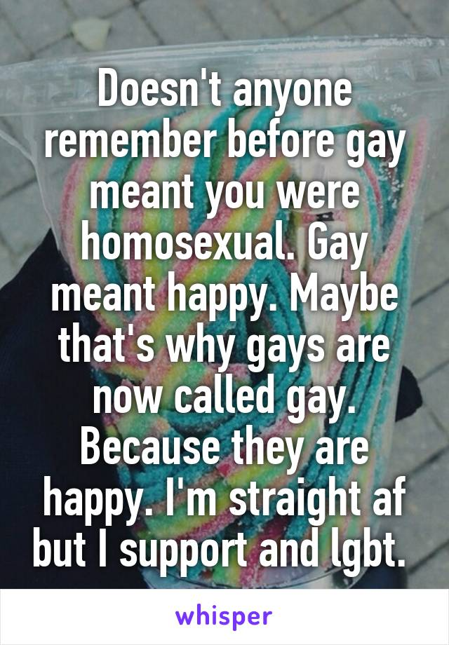 Doesn't anyone remember before gay meant you were homosexual. Gay meant happy. Maybe that's why gays are now called gay. Because they are happy. I'm straight af but I support and lgbt.