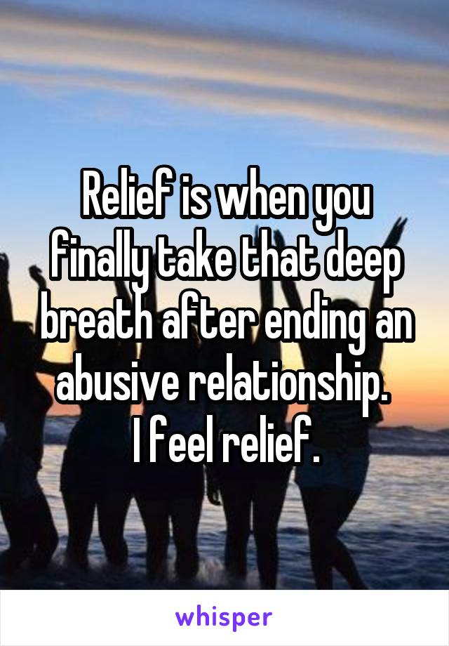 Relief is when you finally take that deep breath after ending an abusive relationship.  I feel relief.