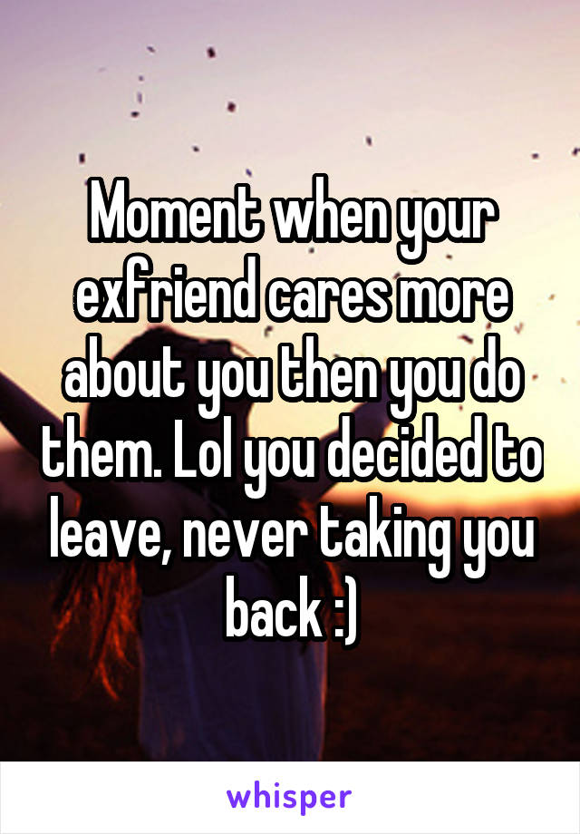 Moment when your exfriend cares more about you then you do them. Lol you decided to leave, never taking you back :)