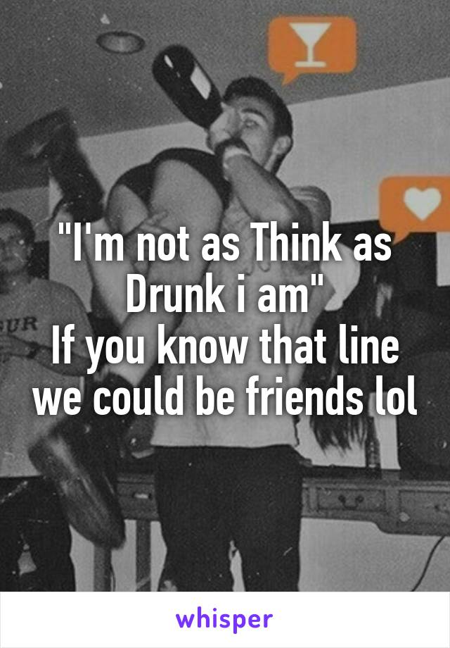 """I'm not as Think as Drunk i am"" If you know that line we could be friends lol"