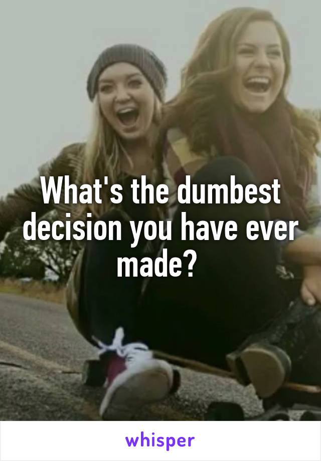 What's the dumbest decision you have ever made?