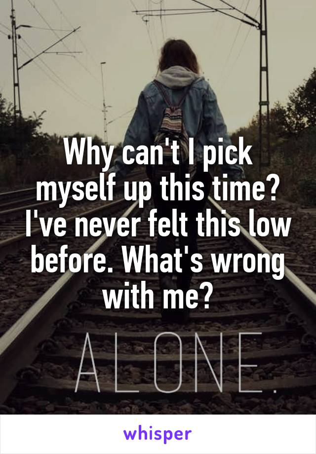 Why can't I pick myself up this time? I've never felt this low before. What's wrong with me?