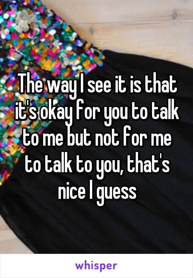 The way I see it is that it's okay for you to talk to me but not for me to talk to you, that's nice I guess