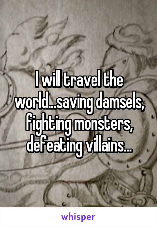 I will travel the world...saving damsels, fighting monsters, defeating villains...