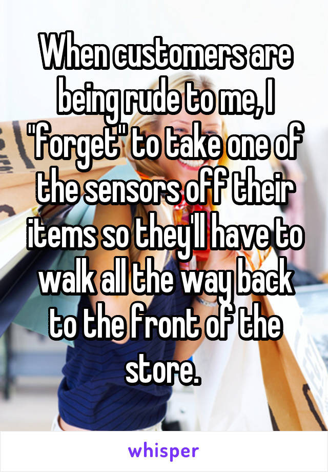 """When customers are being rude to me, I """"forget"""" to take one of the sensors off their items so they'll have to walk all the way back to the front of the store."""