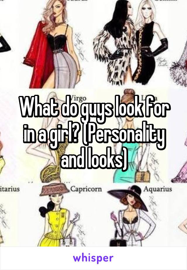 What do guys look for in a girl? (Personality and looks)