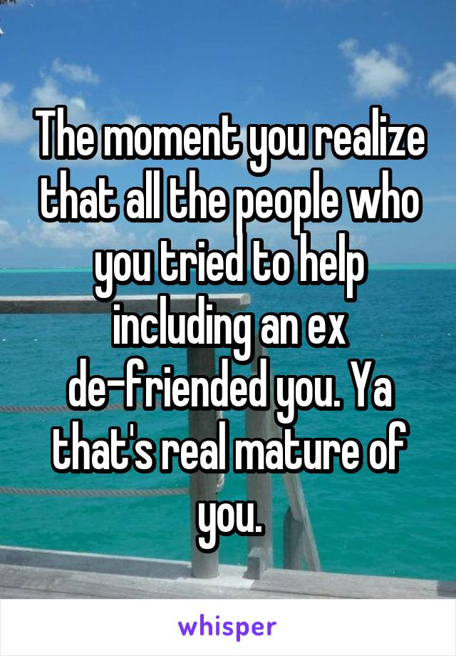 The moment you realize that all the people who you tried to help including an ex de-friended you. Ya that's real mature of you.