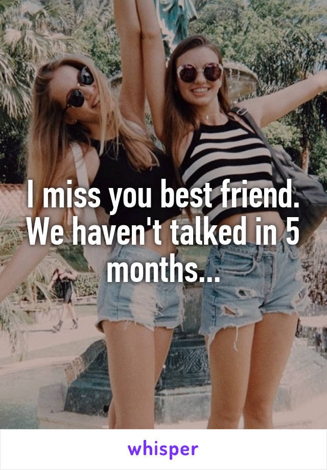 I miss you best friend. We haven't talked in 5 months...