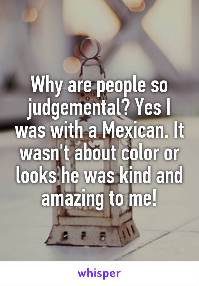 Why are people so judgemental? Yes I was with a Mexican. It wasn't about color or looks he was kind and amazing to me!