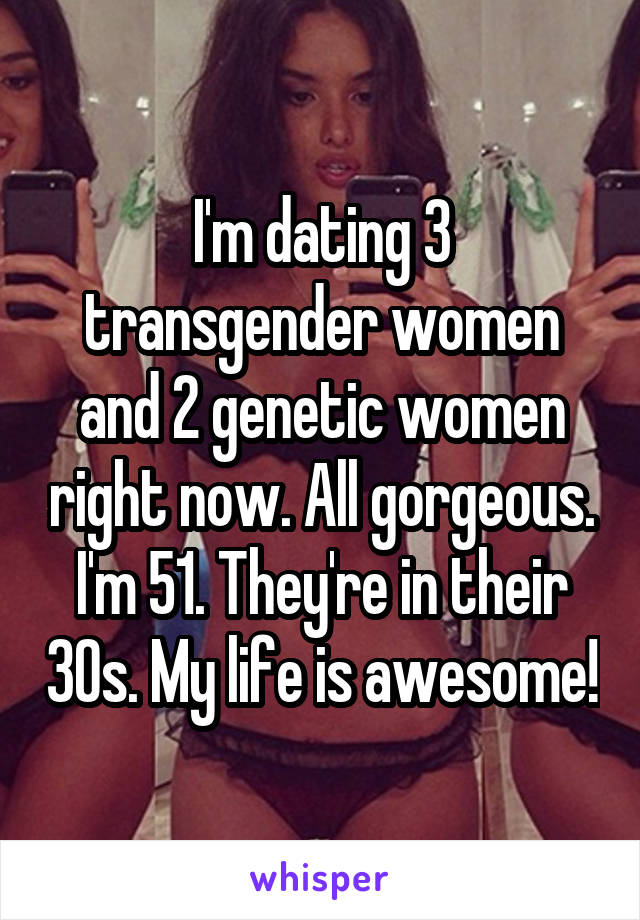 I'm dating 3 transgender women and 2 genetic women right now. All gorgeous. I'm 51. They're in their 30s. My life is awesome!