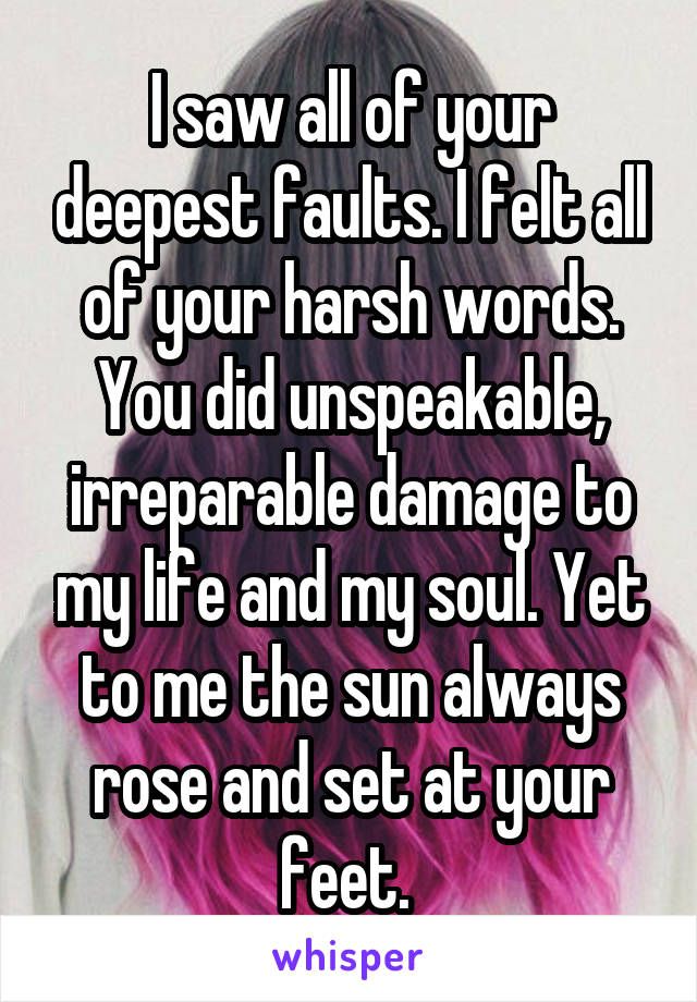 I saw all of your deepest faults. I felt all of your harsh words. You did unspeakable, irreparable damage to my life and my soul. Yet to me the sun always rose and set at your feet.